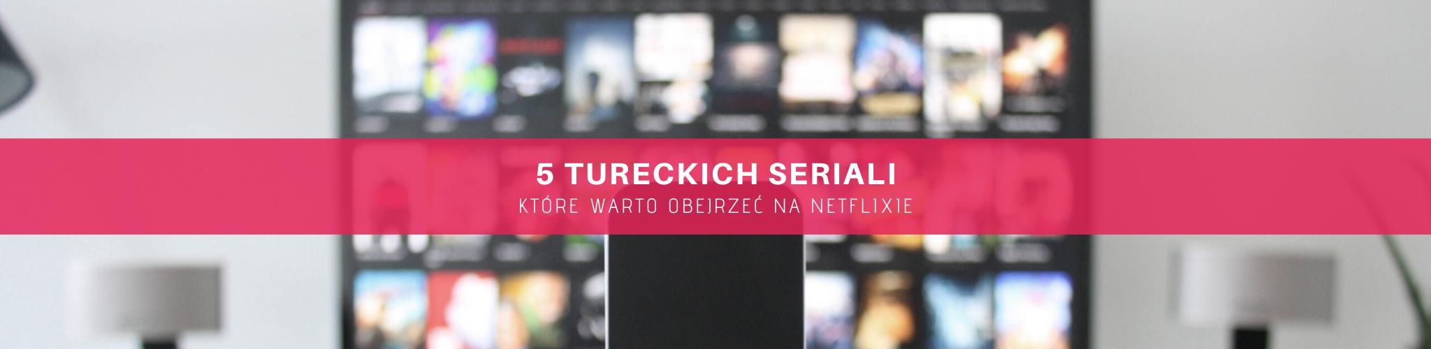 netflix Netflix: 5 tureckich seriali, idealnych na czas kwarantanny